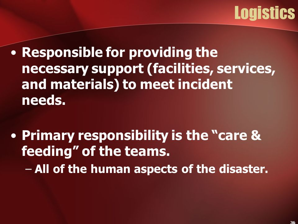 Logistics Responsible for providing the necessary support (facilities, services, and materials) to meet incident needs.