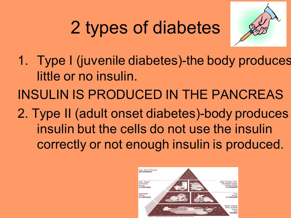2 types of diabetes Type I (juvenile diabetes)-the body produces little or no insulin. INSULIN IS PRODUCED IN THE PANCREAS.