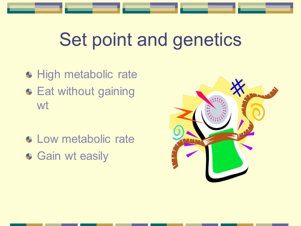 Set point and genetics High metabolic rate Eat without gaining wt