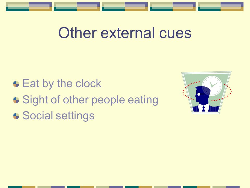 Other external cues Eat by the clock Sight of other people eating