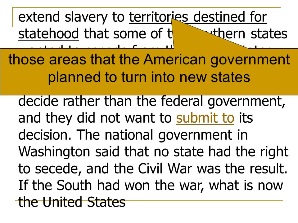 extend slavery to territories destined for statehood that some of the southern states wanted to secede from the United States. They argued that the question of slavery was a matter for the individual states to decide rather than the federal government, and they did not want to submit to its decision. The national government in Washington said that no state had the right to secede, and the Civil War was the result. If the South had won the war, what is now the United States