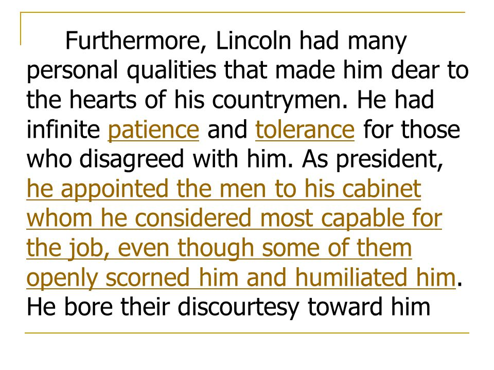 Furthermore, Lincoln had many personal qualities that made him dear to the hearts of his countrymen. He had infinite patience and tolerance for those who disagreed with him. As president, he appointed the men to his cabinet whom he considered most capable for the job, even though some of them openly scorned him and humiliated him. He bore their discourtesy toward him