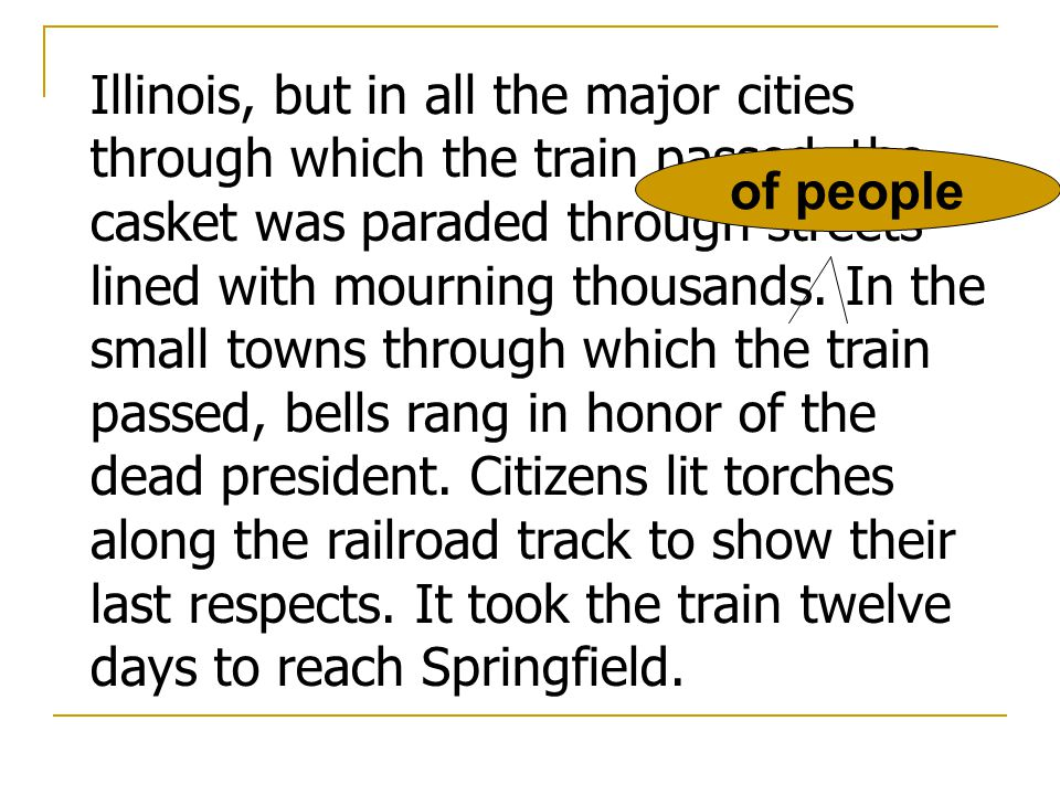 Illinois, but in all the major cities through which the train passed, the casket was paraded through streets lined with mourning thousands. In the small towns through which the train passed, bells rang in honor of the dead president. Citizens lit torches along the railroad track to show their last respects. It took the train twelve days to reach Springfield.