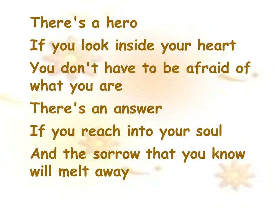 There s a hero If you look inside your heart. You don t have to be afraid of what you are. There s an answer.