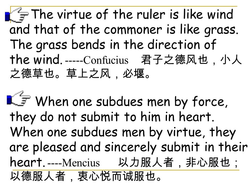 The virtue of the ruler is like wind and that of the commoner is like grass. The grass bends in the direction of the wind. -----Confucius 君子之德风也,小人之德草也。草上之风,必堰。