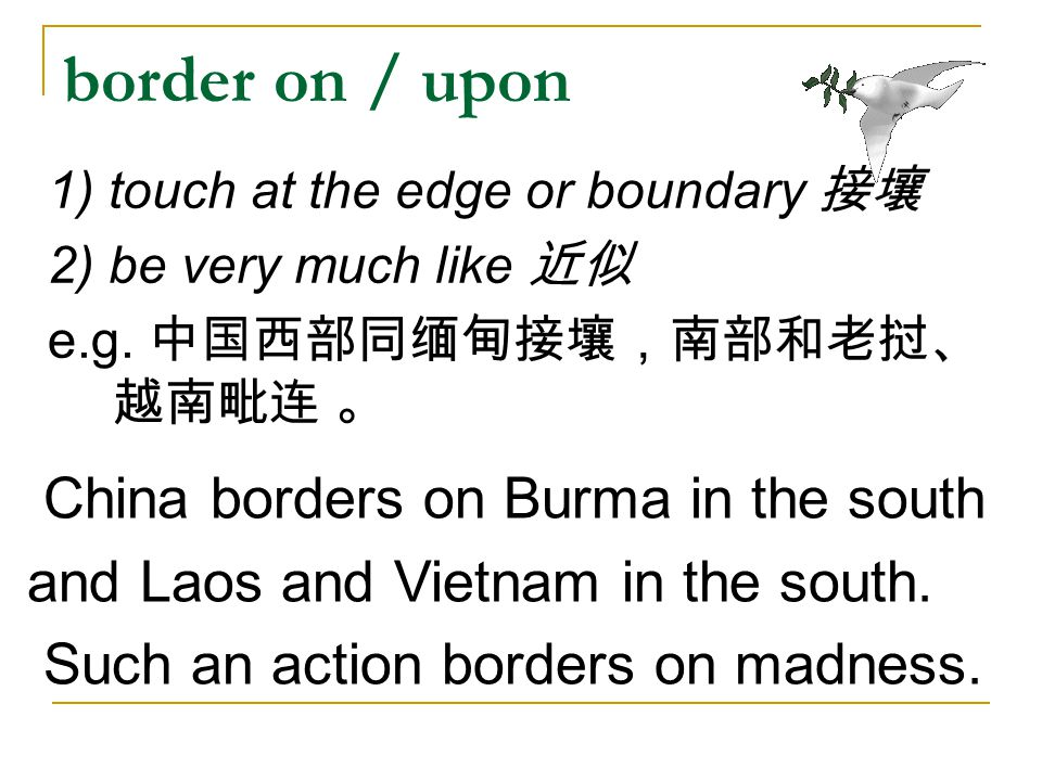 border on / upon China borders on Burma in the south