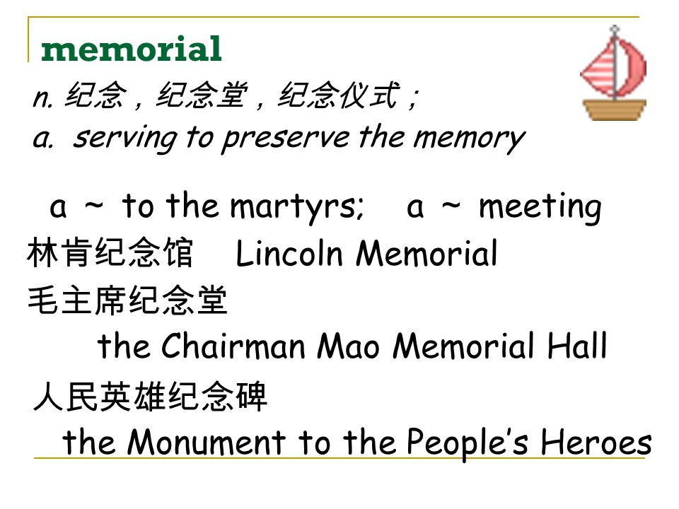 memorial a ~ to the martyrs; a ~ meeting 林肯纪念馆 Lincoln Memorial 毛主席纪念堂