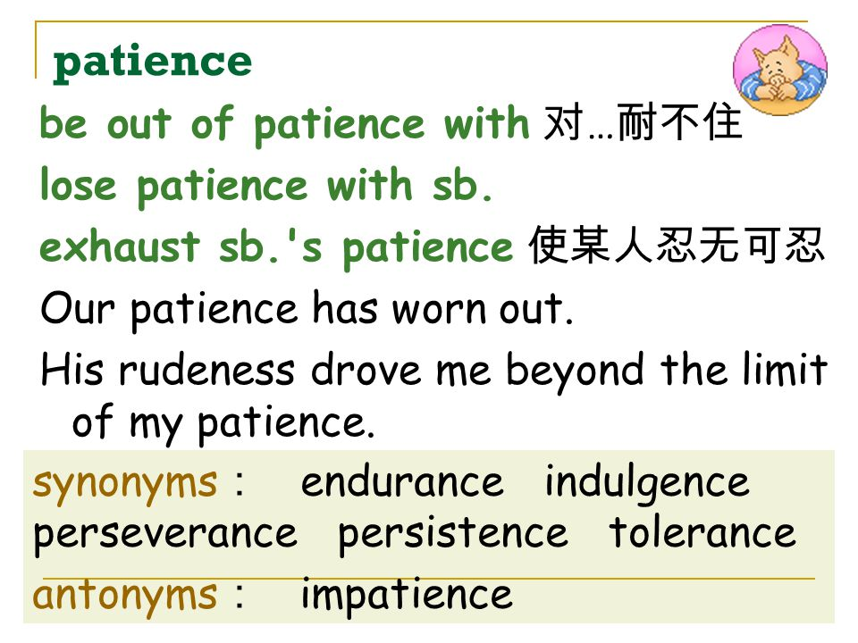 patience be out of patience with 对…耐不住 lose patience with sb.