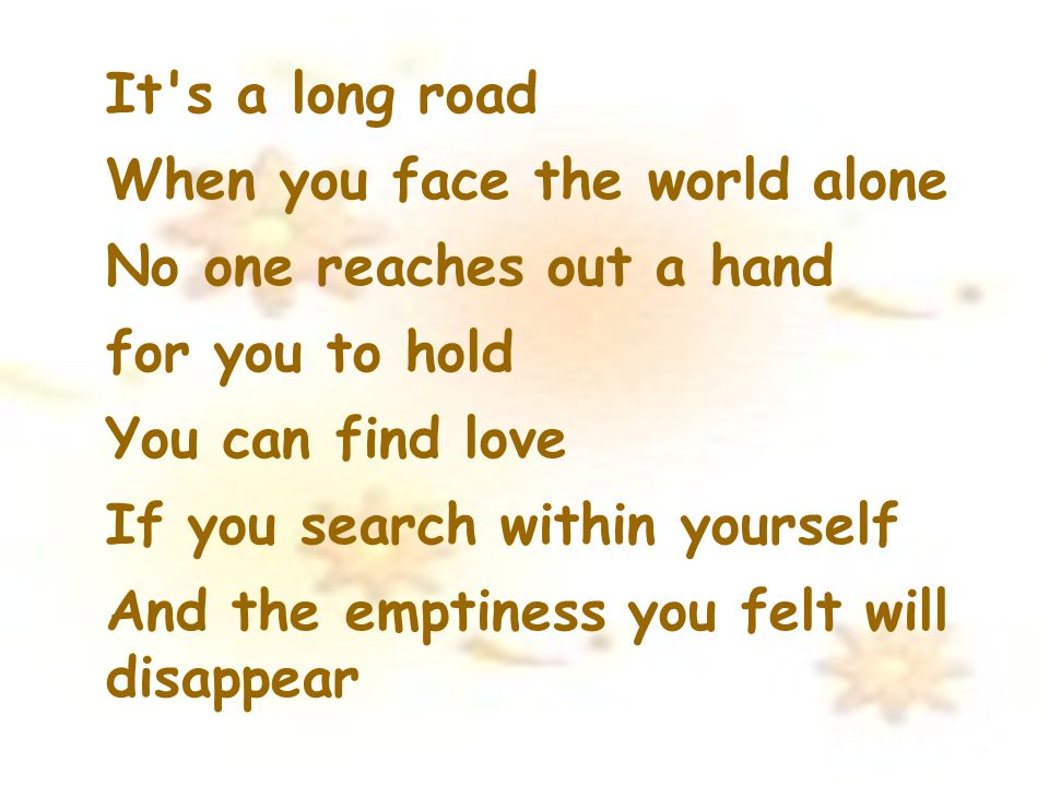 It s a long road When you face the world alone. No one reaches out a hand. for you to hold. You can find love.