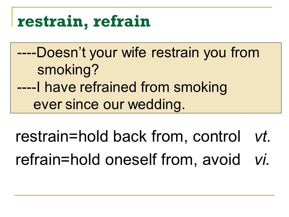restrain, refrain restrain=hold back from, control vt.