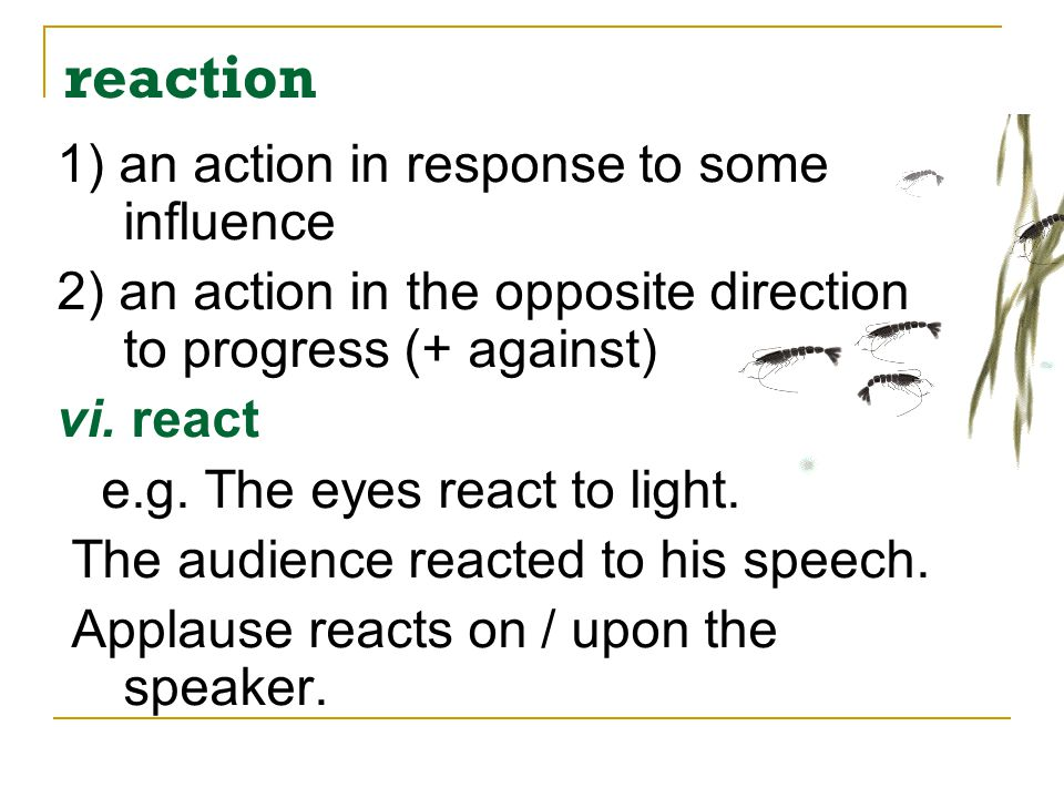 reaction 1) an action in response to some influence
