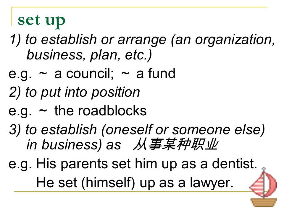 set up 1) to establish or arrange (an organization, business, plan, etc.) e.g. ~ a council; ~ a fund.