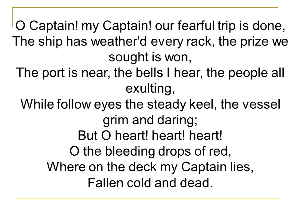 O Captain! my Captain! our fearful trip is done,