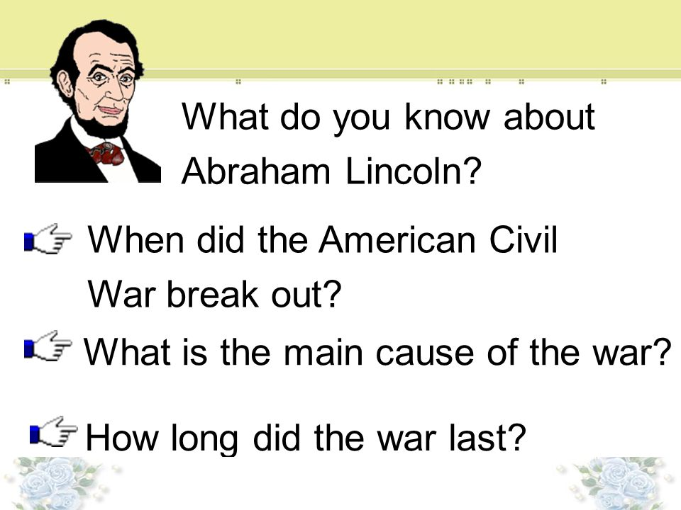 What do you know about Abraham Lincoln When did the American Civil. War break out What is the main cause of the war