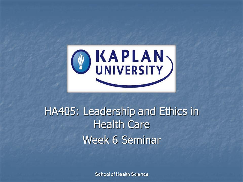 HA405: Leadership and Ethics in Health Care Week 6 Seminar