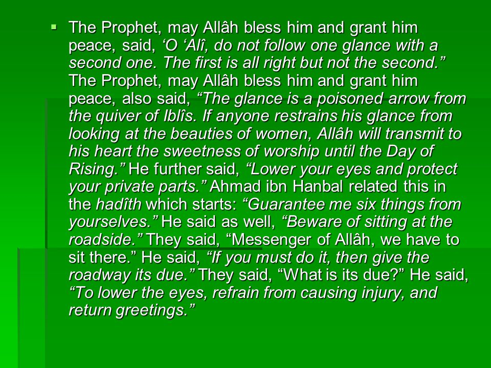 The Prophet, may Allâh bless him and grant him peace, said, 'O 'Alî, do not follow one glance with a second one.