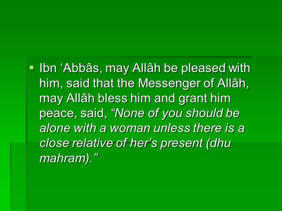 Ibn 'Abbâs, may Allâh be pleased with him, said that the Messenger of Allâh, may Allâh bless him and grant him peace, said, None of you should be alone with a woman unless there is a close relative of her's present (dhu mahram).