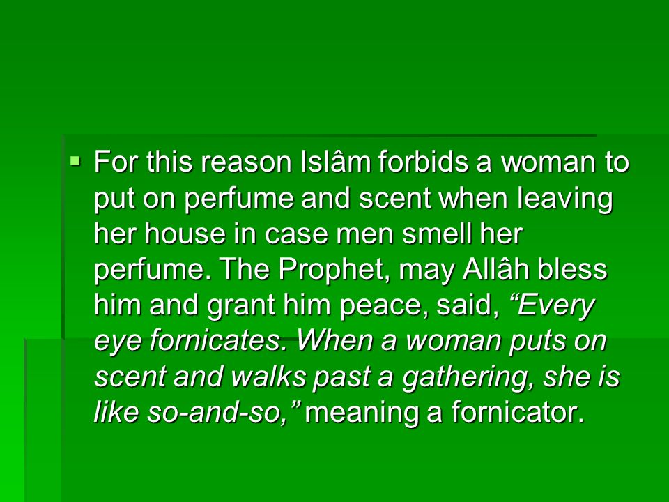 For this reason Islâm forbids a woman to put on perfume and scent when leaving her house in case men smell her perfume.