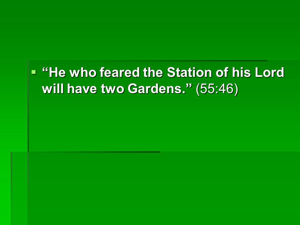 He who feared the Station of his Lord will have two Gardens. (55:46)