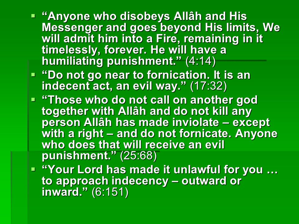 Anyone who disobeys Allâh and His Messenger and goes beyond His limits, We will admit him into a Fire, remaining in it timelessly, forever. He will have a humiliating punishment. (4:14)