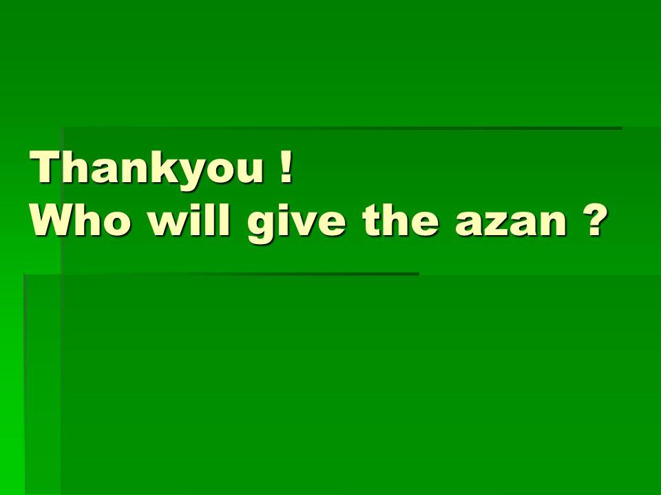 Thankyou ! Who will give the azan
