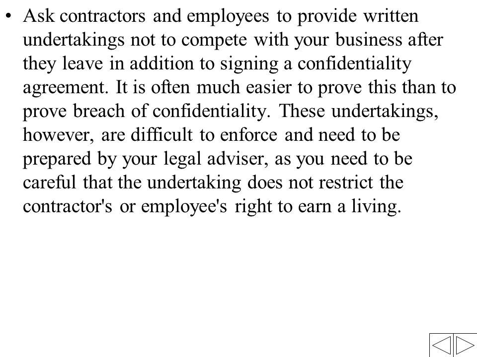 Ask contractors and employees to provide written undertakings not to compete with your business after they leave in addition to signing a confidentiality agreement.