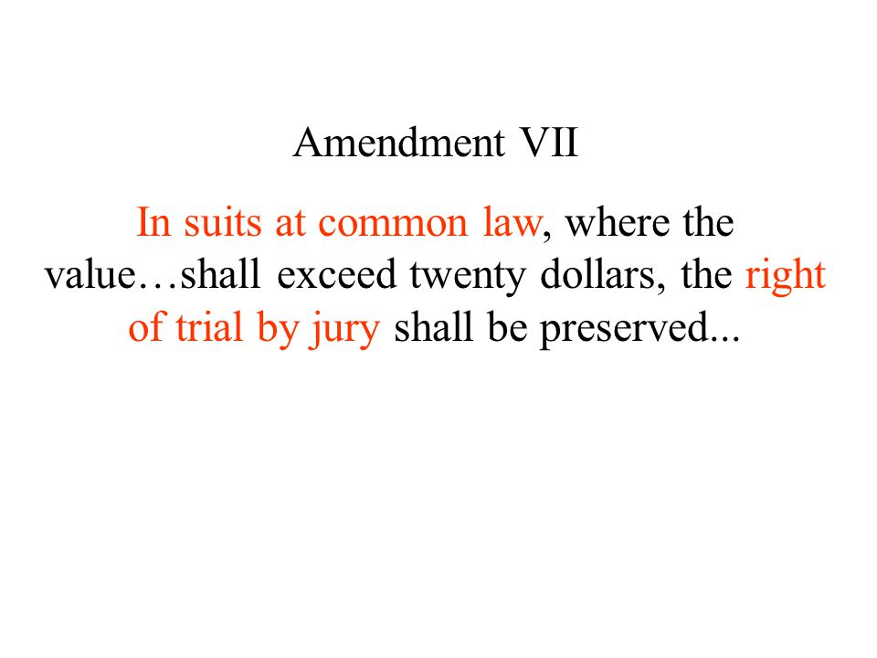 Amendment VII In suits at common law, where the value…shall exceed twenty dollars, the right of trial by jury shall be preserved...