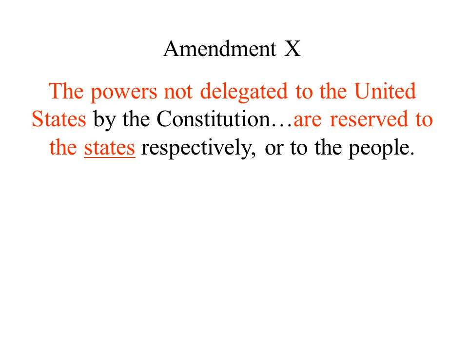 Amendment X The powers not delegated to the United States by the Constitution…are reserved to the states respectively, or to the people.