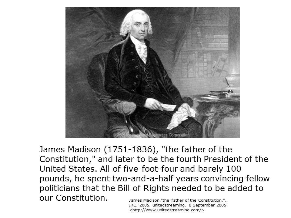 James Madison (1751-1836), the father of the Constitution, and later to be the fourth President of the United States. All of five-foot-four and barely 100 pounds, he spent two-and-a-half years convincing fellow politicians that the Bill of Rights needed to be added to our Constitution.