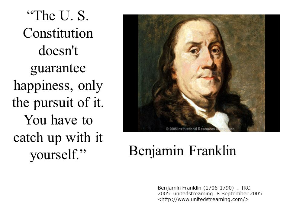 The U. S. Constitution doesn t guarantee happiness, only the pursuit of it. You have to catch up with it yourself.
