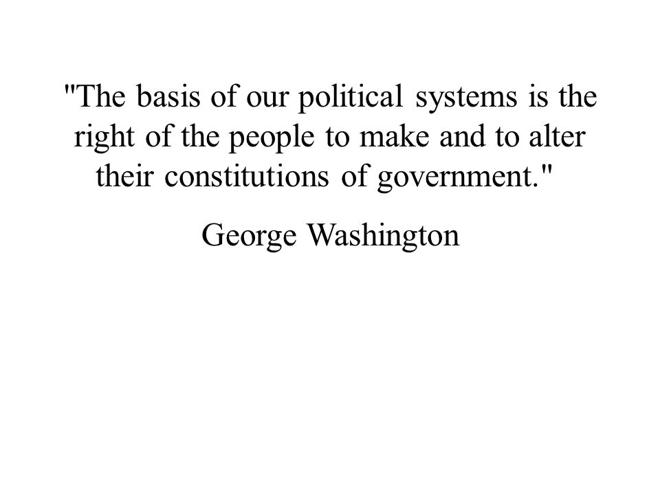 The basis of our political systems is the right of the people to make and to alter their constitutions of government.