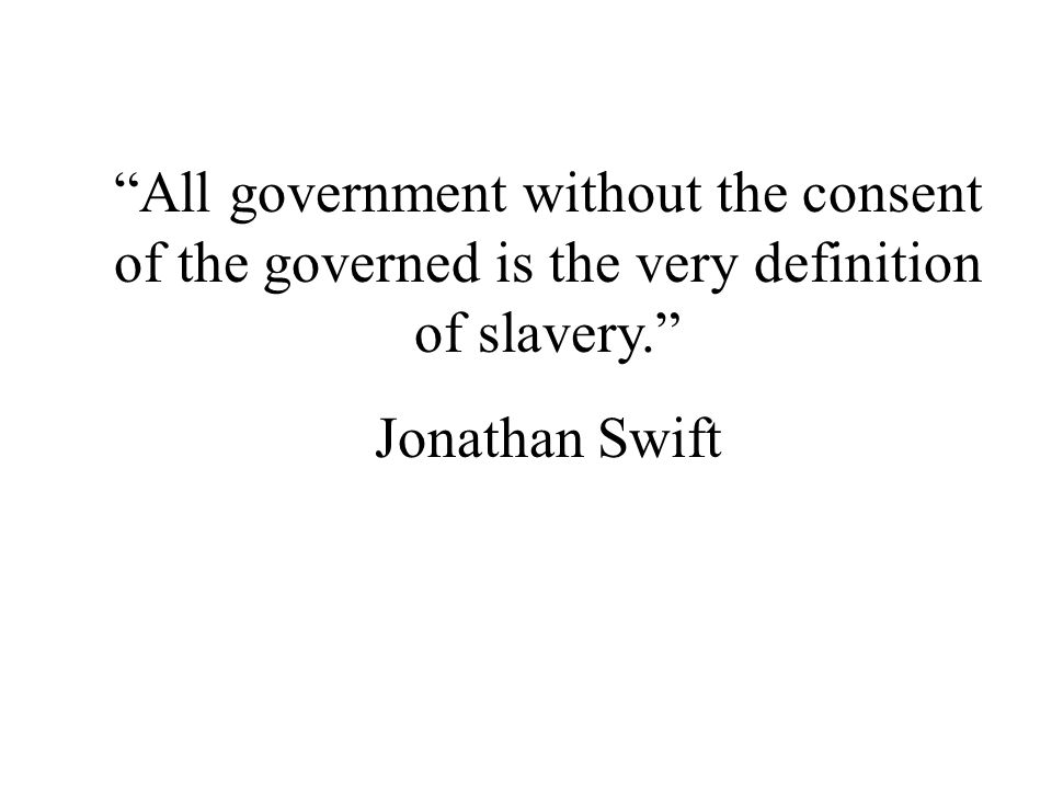 All government without the consent of the governed is the very definition of slavery.