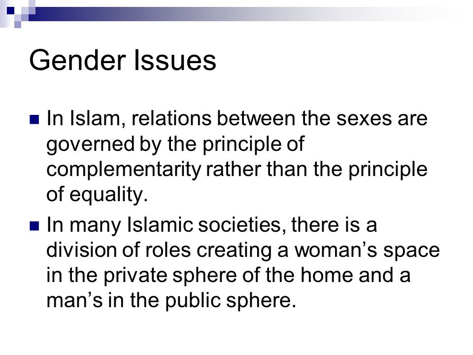 Gender Issues In Islam, relations between the sexes are governed by the principle of complementarity rather than the principle of equality.