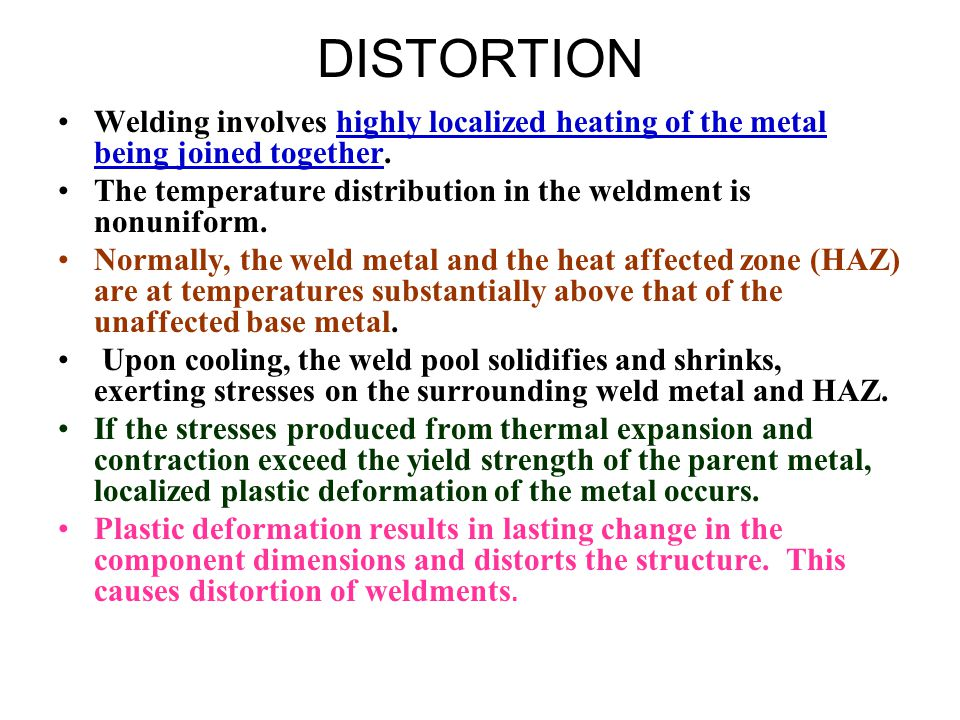DISTORTION Welding involves highly localized heating of the metal being joined together.