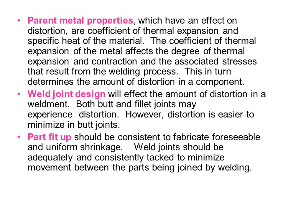 Parent metal properties, which have an effect on distortion, are coefficient of thermal expansion and specific heat of the material. The coefficient of thermal expansion of the metal affects the degree of thermal expansion and contraction and the associated stresses that result from the welding process. This in turn determines the amount of distortion in a component.