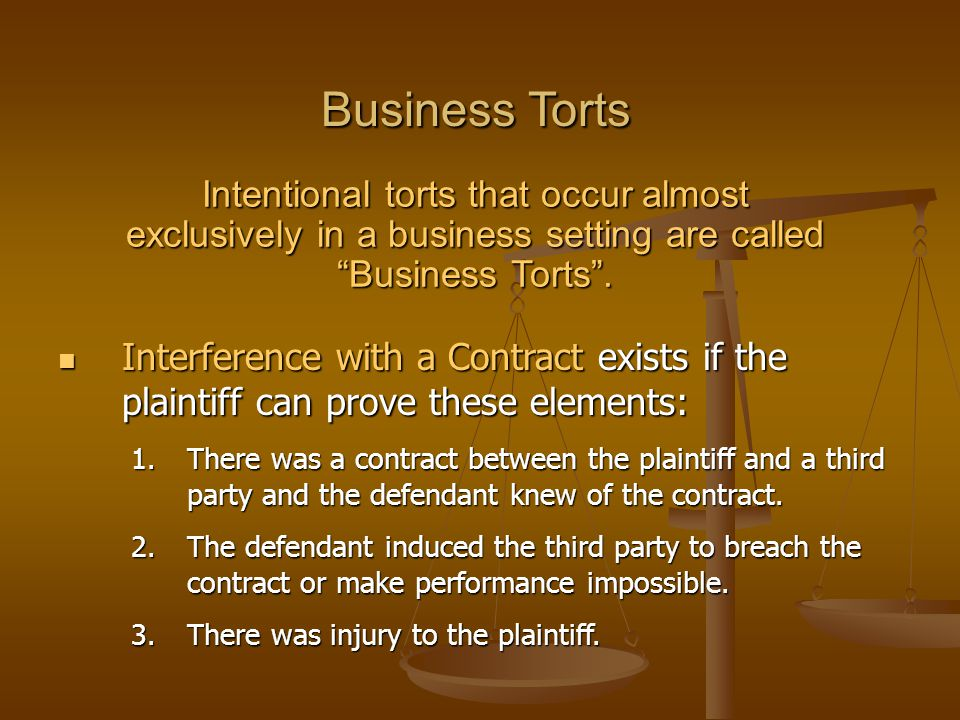 Business Torts Intentional torts that occur almost exclusively in a business setting are called Business Torts .