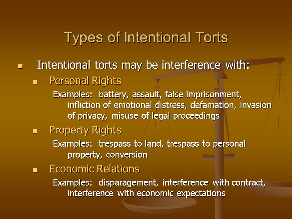 examples of six intentional torts Intentional tort occurs when a person intends to perform an action that causes harm to another for intentional tort to be proven, it is not required for the person causing the harm to intentionally cause an actual injury, they must only intend to perform the act.
