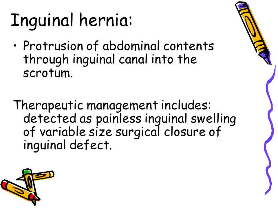 Inguinal hernia: Protrusion of abdominal contents through inguinal canal into the scrotum.