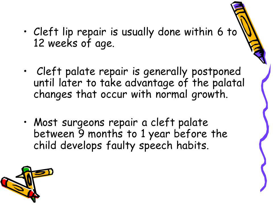 Cleft lip repair is usually done within 6 to 12 weeks of age.