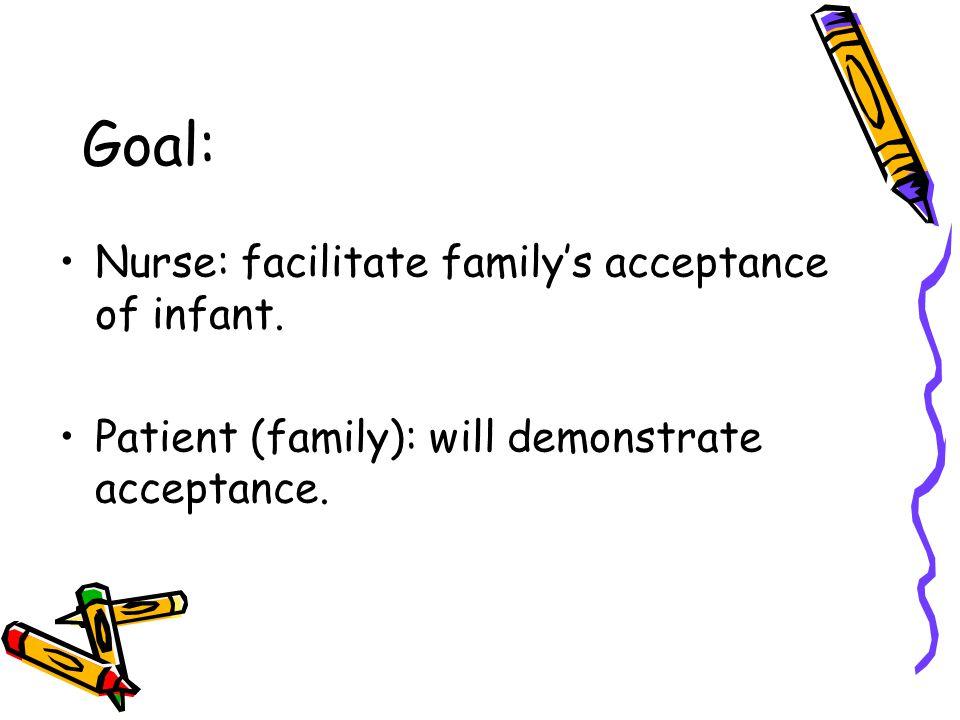 Goal: Nurse: facilitate family's acceptance of infant.