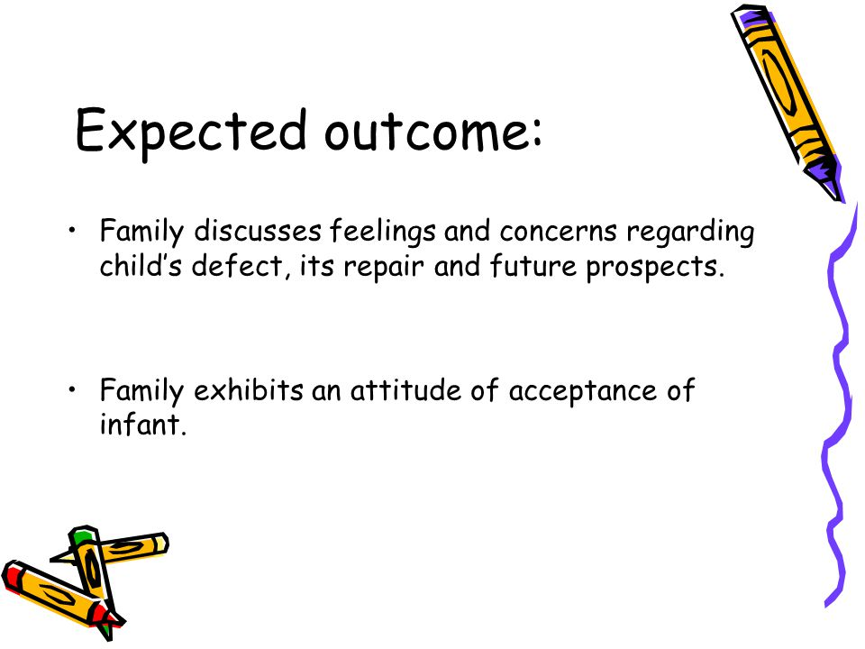 Expected outcome: Family discusses feelings and concerns regarding child's defect, its repair and future prospects.