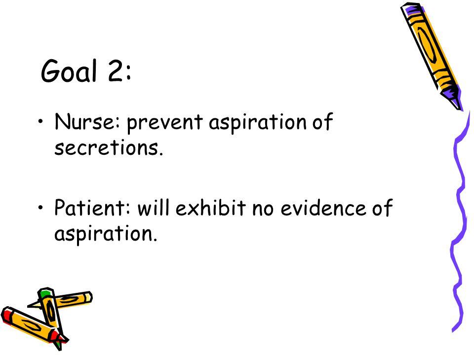 Goal 2: Nurse: prevent aspiration of secretions.
