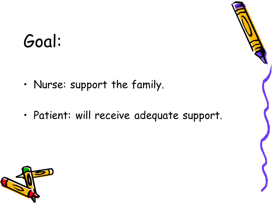 Goal: Nurse: support the family.