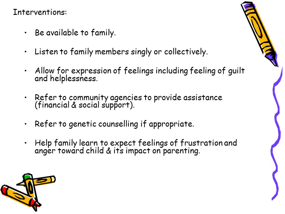 Interventions: Be available to family. Listen to family members singly or collectively.