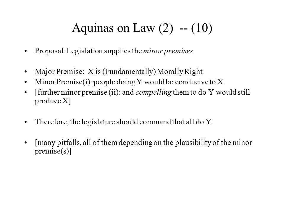 Aquinas on Law (2) -- (10) Proposal: Legislation supplies the minor premises. Major Premise: X is (Fundamentally) Morally Right.