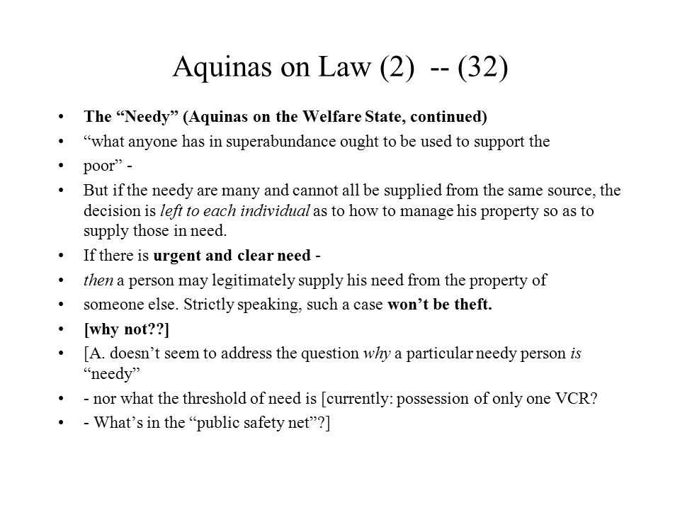 Aquinas on Law (2) -- (32) The Needy (Aquinas on the Welfare State, continued) what anyone has in superabundance ought to be used to support the.
