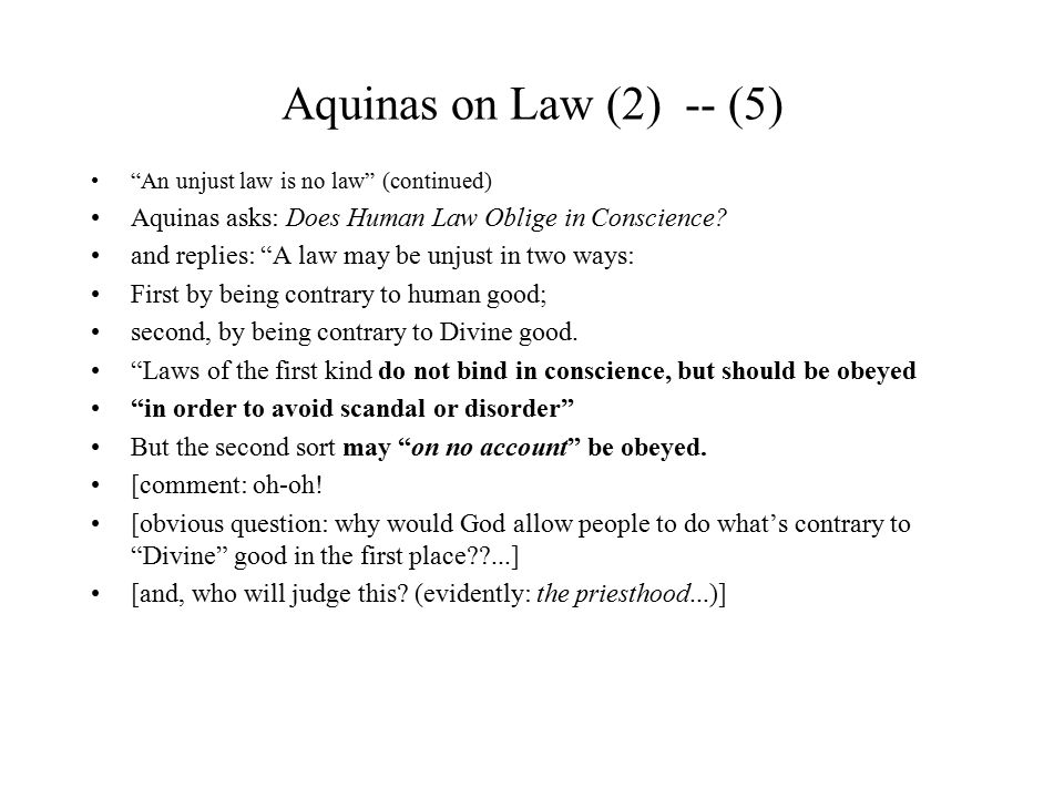Aquinas on Law (2) -- (5) An unjust law is no law (continued) Aquinas asks: Does Human Law Oblige in Conscience