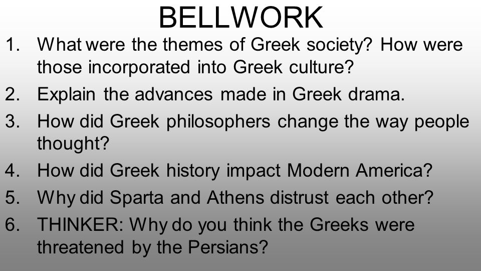 BELLWORK What were the themes of Greek society How were those incorporated into Greek culture Explain the advances made in Greek drama.