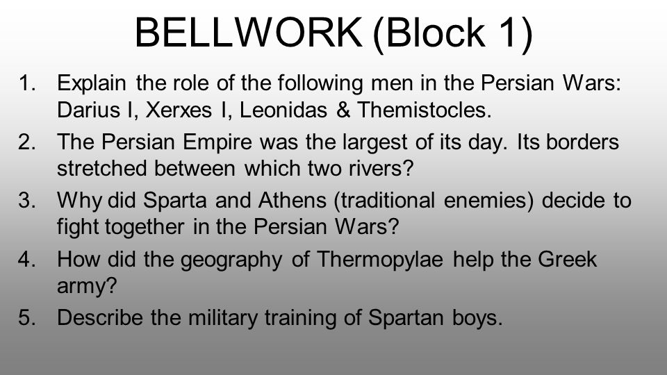 BELLWORK (Block 1) Explain the role of the following men in the Persian Wars: Darius I, Xerxes I, Leonidas & Themistocles.