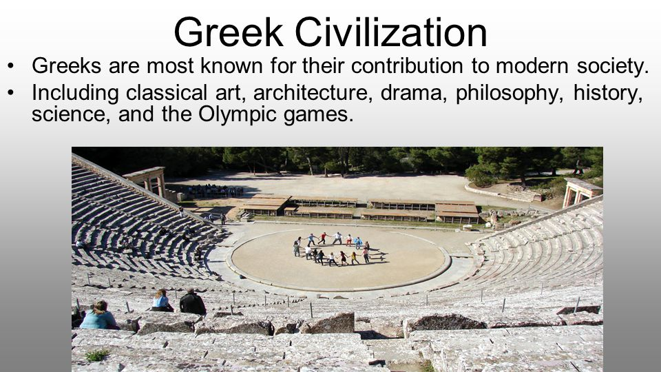 Greek Civilization Greeks are most known for their contribution to modern society.